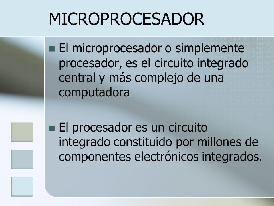MICROPROCESADOR El microprocesador o simplemente procesador, es el circuito integrado central y más complejo de una computadora El procesador es un ci