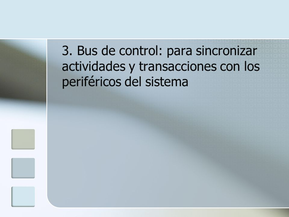 3. Bus de control: para sincronizar actividades y transacciones con los periféricos del sistema