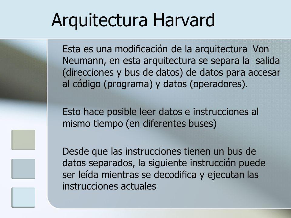 Arquitectura Harvard Esta es una modificación de la arquitectura Von Neumann, en esta arquitectura se separa la salida (direcciones y bus de datos) de