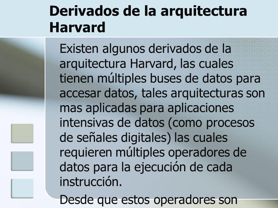 Derivados de la arquitectura Harvard Existen algunos derivados de la arquitectura Harvard, las cuales tienen múltiples buses de datos para accesar dat