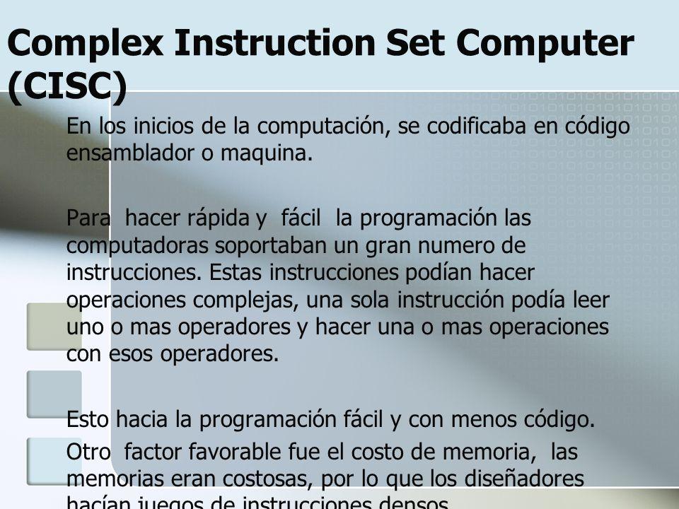 Complex Instruction Set Computer (CISC) En los inicios de la computación, se codificaba en código ensamblador o maquina. Para hacer rápida y fácil la