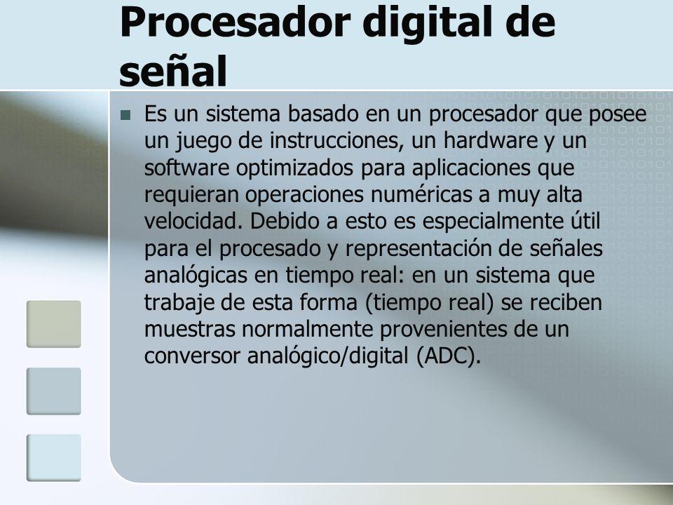 Procesador digital de señal Es un sistema basado en un procesador que posee un juego de instrucciones, un hardware y un software optimizados para apli