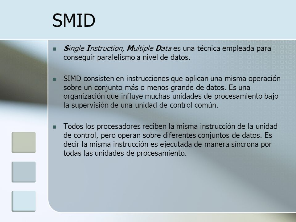 SMID Single Instruction, Multiple Data es una técnica empleada para conseguir paralelismo a nivel de datos. SIMD consisten en instrucciones que aplica