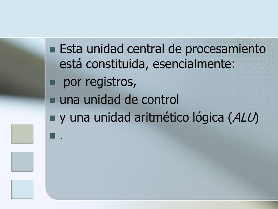 Esta unidad central de procesamiento está constituida, esencialmente: por registros, una unidad de control y una unidad aritmético lógica (ALU).