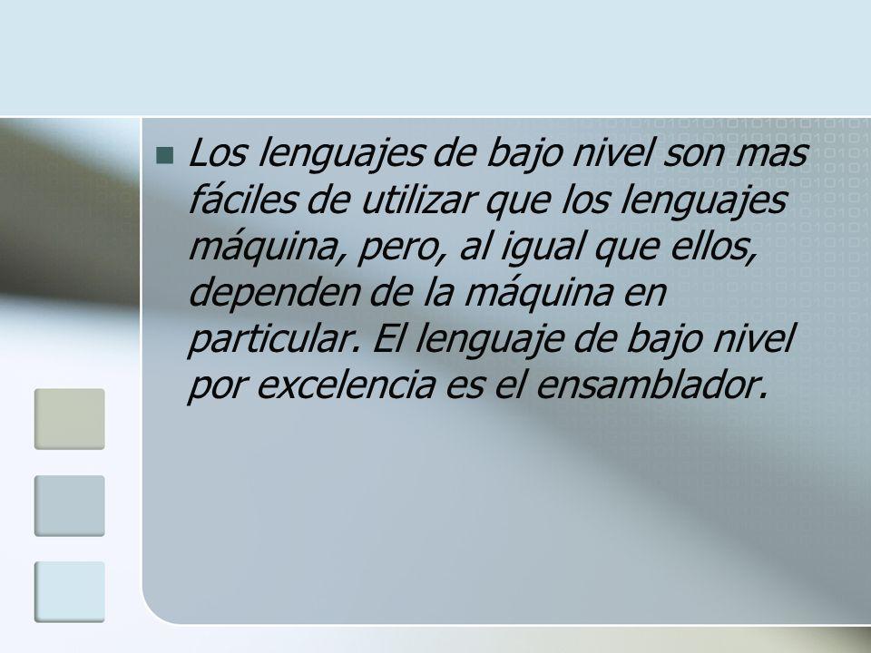 Los lenguajes de bajo nivel son mas fáciles de utilizar que los lenguajes máquina, pero, al igual que ellos, dependen de la máquina en particular. El