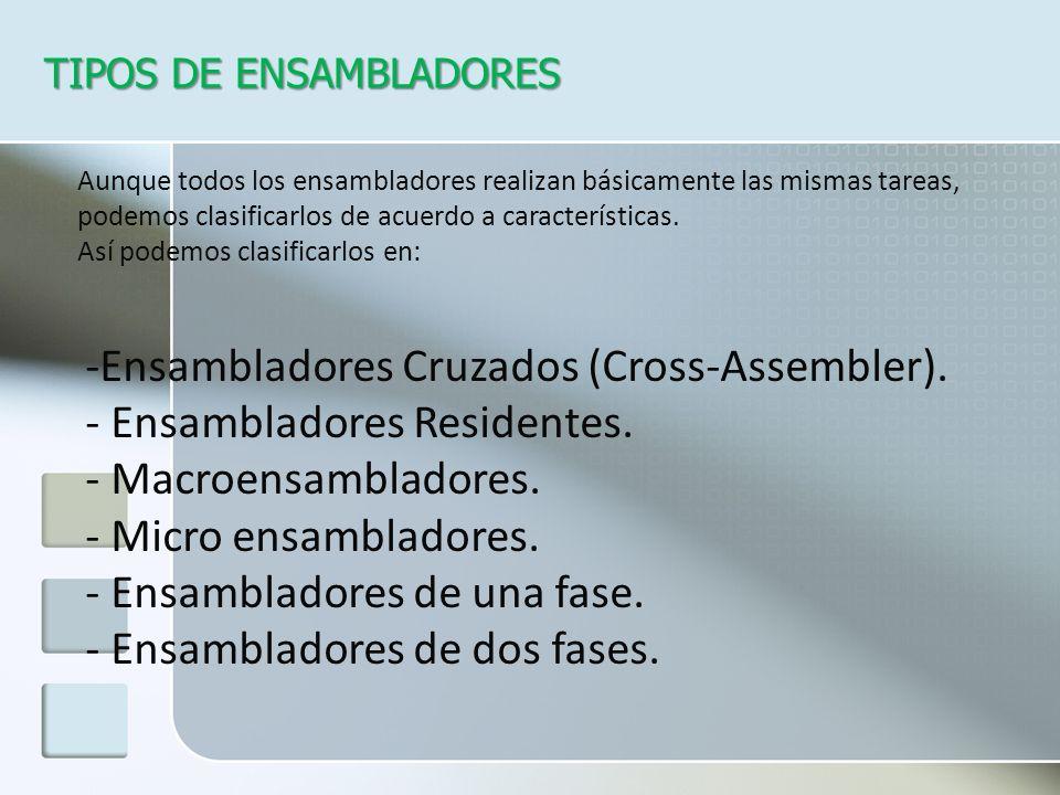 TIPOS DE ENSAMBLADORES -Ensambladores Cruzados (Cross-Assembler). - Ensambladores Residentes. - Macroensambladores. - Micro ensambladores. - Ensamblad