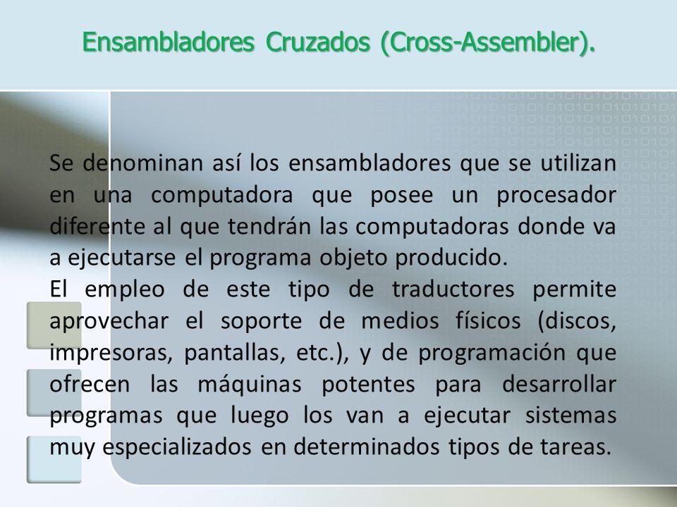 Ensambladores Cruzados (Cross-Assembler). Se denominan así los ensambladores que se utilizan en una computadora que posee un procesador diferente al q