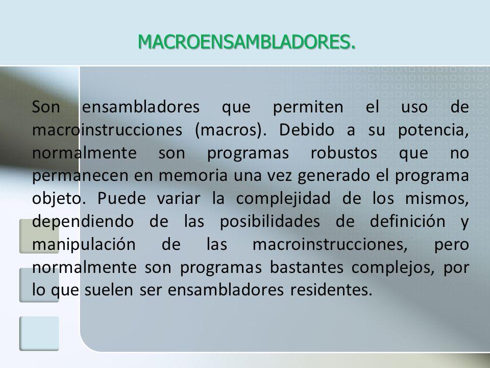 MACROENSAMBLADORES. Son ensambladores que permiten el uso de macroinstrucciones (macros). Debido a su potencia, normalmente son programas robustos que