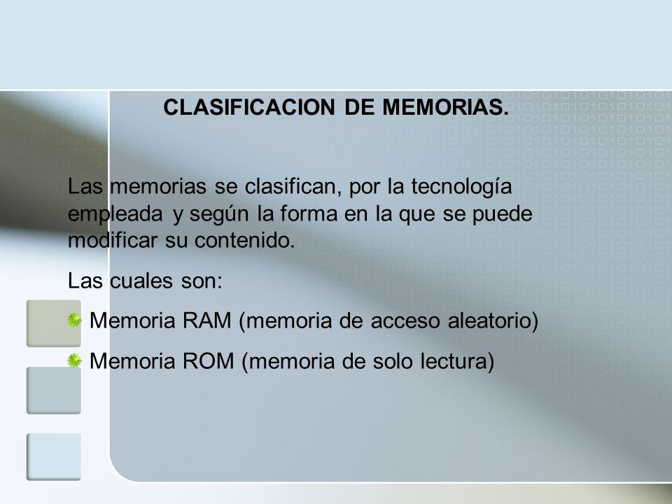 CLASIFICACION DE MEMORIAS. Las memorias se clasifican, por la tecnología empleada y según la forma en la que se puede modificar su contenido. Las cual