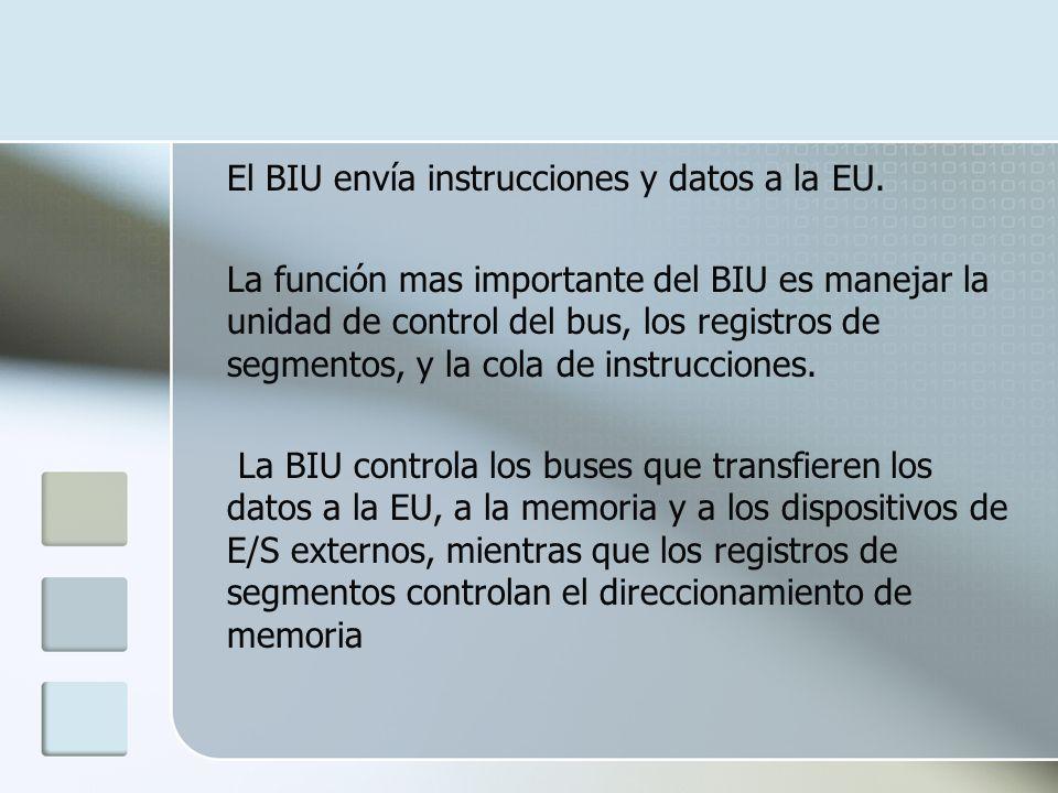 El BIU envía instrucciones y datos a la EU. La función mas importante del BIU es manejar la unidad de control del bus, los registros de segmentos, y l