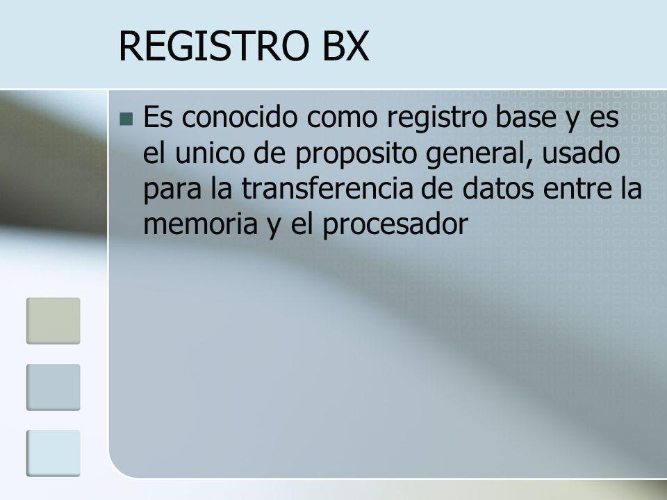 REGISTRO BX Es conocido como registro base y es el unico de proposito general, usado para la transferencia de datos entre la memoria y el procesador