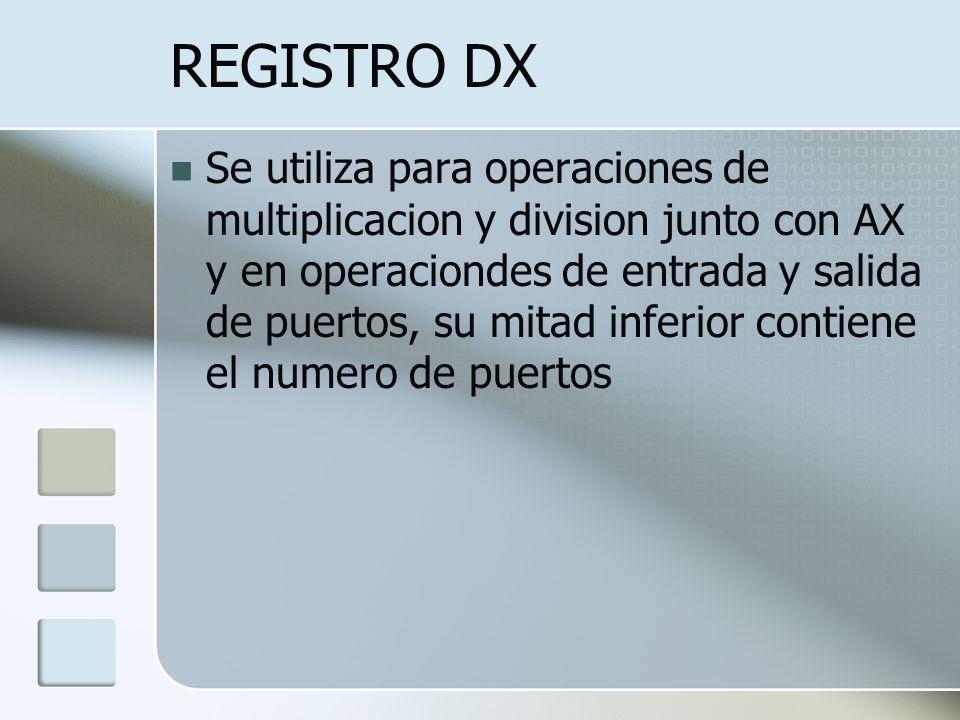 REGISTRO DX Se utiliza para operaciones de multiplicacion y division junto con AX y en operaciondes de entrada y salida de puertos, su mitad inferior
