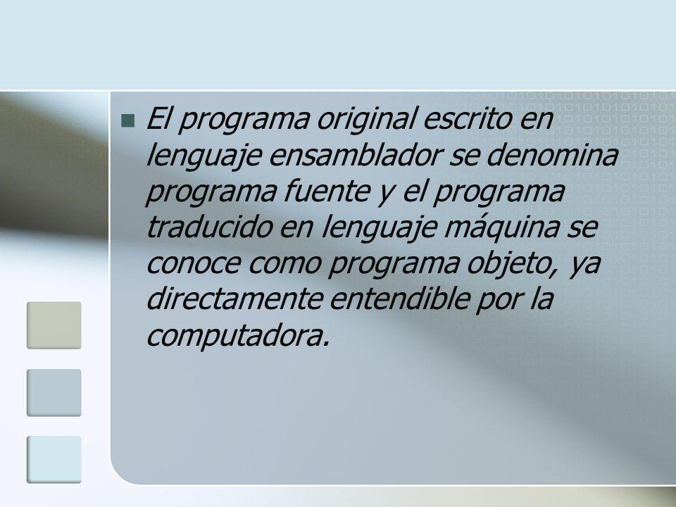 El programa original escrito en lenguaje ensamblador se denomina programa fuente y el programa traducido en lenguaje máquina se conoce como programa o