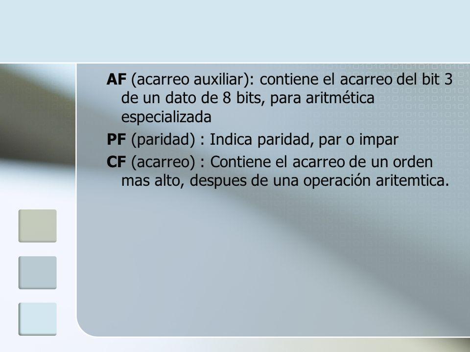 AF (acarreo auxiliar): contiene el acarreo del bit 3 de un dato de 8 bits, para aritmética especializada PF (paridad) : Indica paridad, par o impar CF