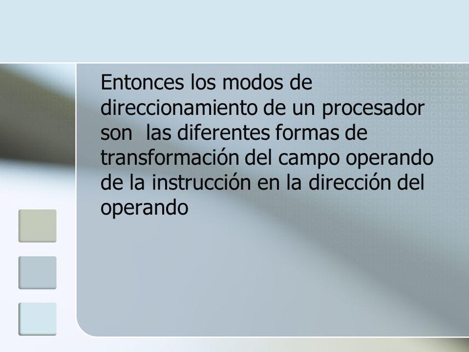 Entonces los modos de direccionamiento de un procesador son las diferentes formas de transformación del campo operando de la instrucción en la direcci