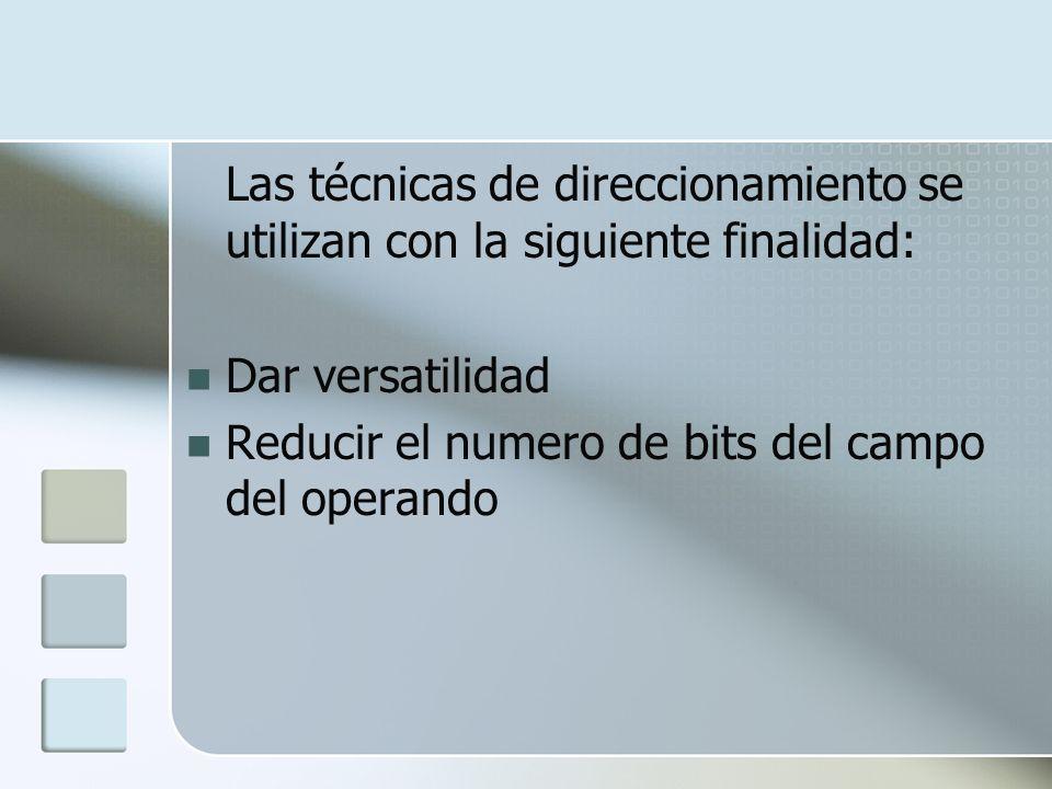Las técnicas de direccionamiento se utilizan con la siguiente finalidad: Dar versatilidad Reducir el numero de bits del campo del operando