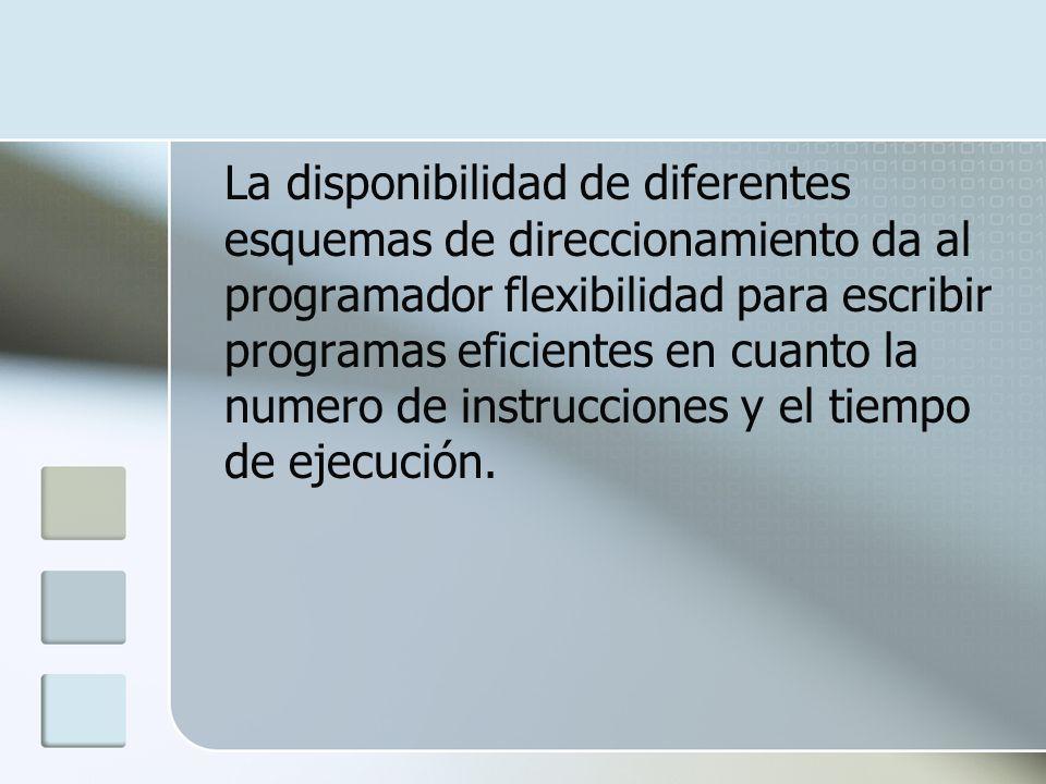 La disponibilidad de diferentes esquemas de direccionamiento da al programador flexibilidad para escribir programas eficientes en cuanto la numero de