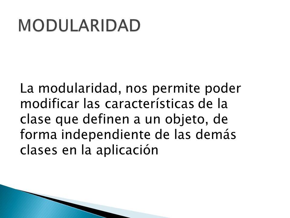 La modularidad, nos permite poder modificar las características de la clase que definen a un objeto, de forma independiente de las demás clases en la