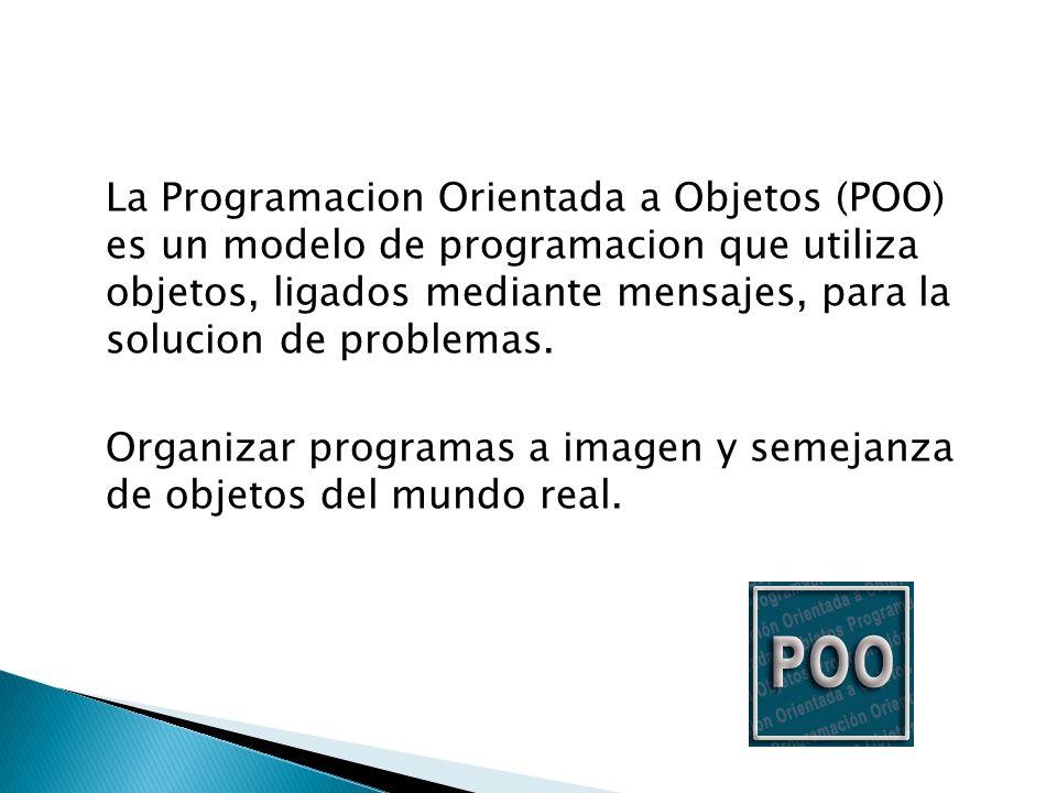 La Programacion Orientada a Objetos (POO) es un modelo de programacion que utiliza objetos, ligados mediante mensajes, para la solucion de problemas.