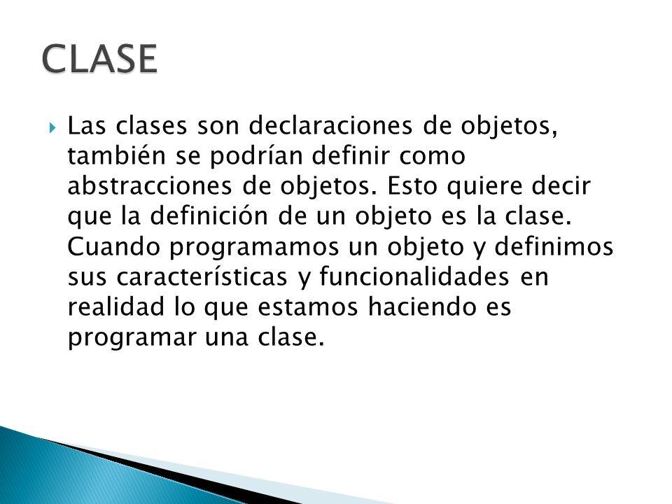 Las clases son declaraciones de objetos, también se podrían definir como abstracciones de objetos. Esto quiere decir que la definición de un objeto es