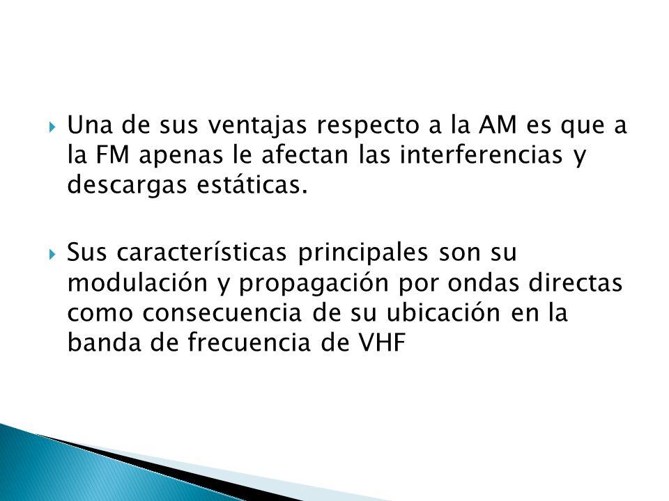 Una de sus ventajas respecto a la AM es que a la FM apenas le afectan las interferencias y descargas estáticas. Sus características principales son su