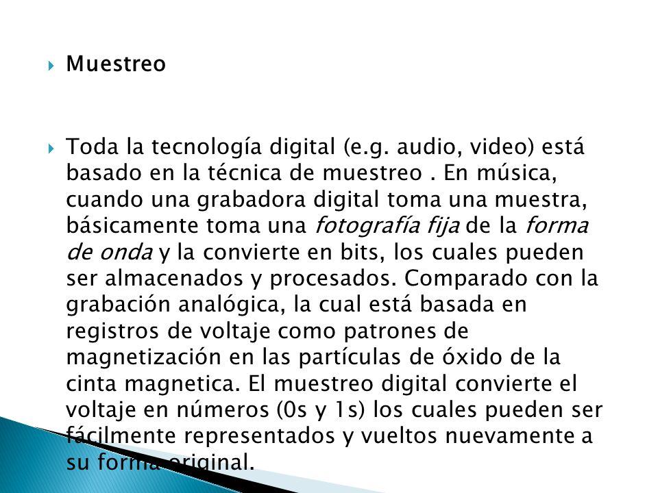 Muestreo Toda la tecnología digital (e.g. audio, video) está basado en la técnica de muestreo. En música, cuando una grabadora digital toma una muestr