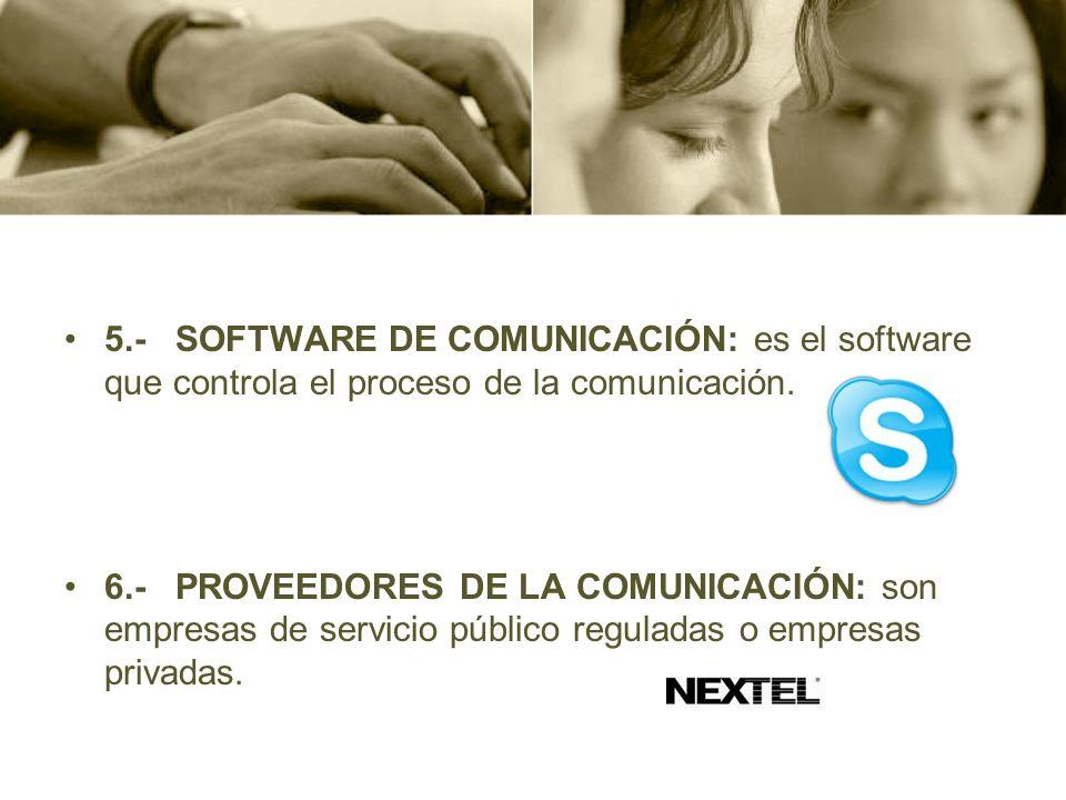 5.- SOFTWARE DE COMUNICACIÓN: es el software que controla el proceso de la comunicación. 6.- PROVEEDORES DE LA COMUNICACIÓN: son empresas de servicio