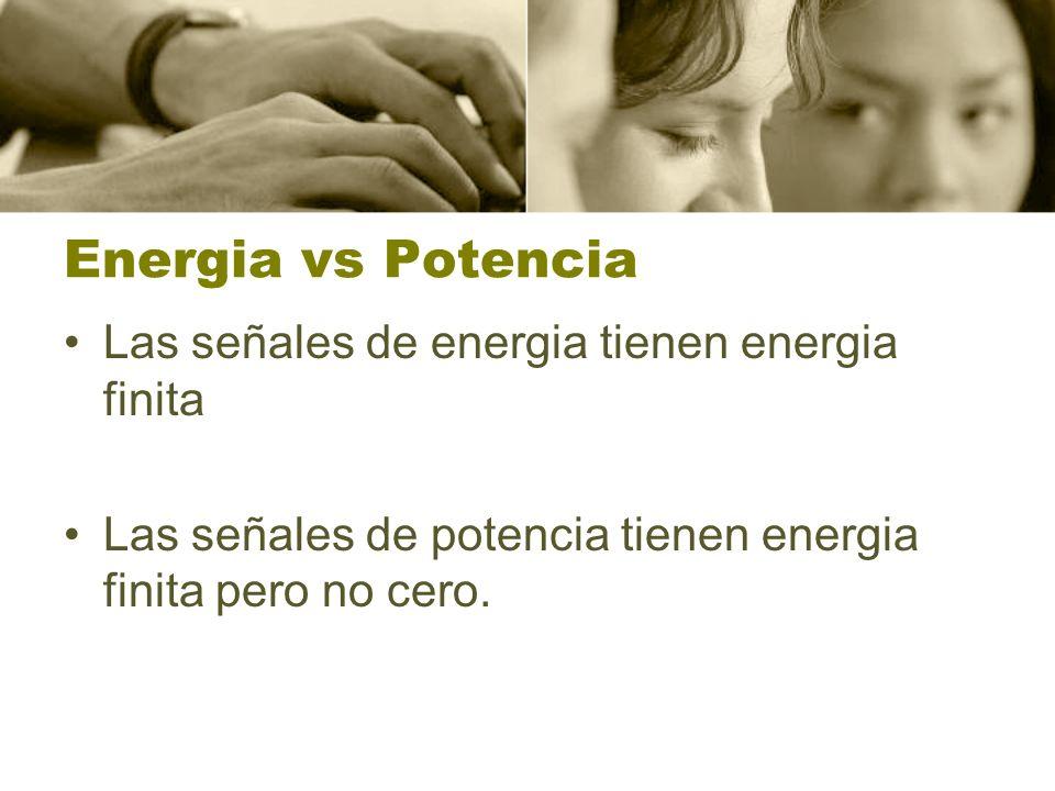Energia vs Potencia Las señales de energia tienen energia finita Las señales de potencia tienen energia finita pero no cero.