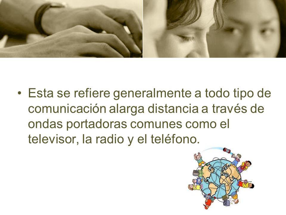 Esta se refiere generalmente a todo tipo de comunicación alarga distancia a través de ondas portadoras comunes como el televisor, la radio y el teléfo