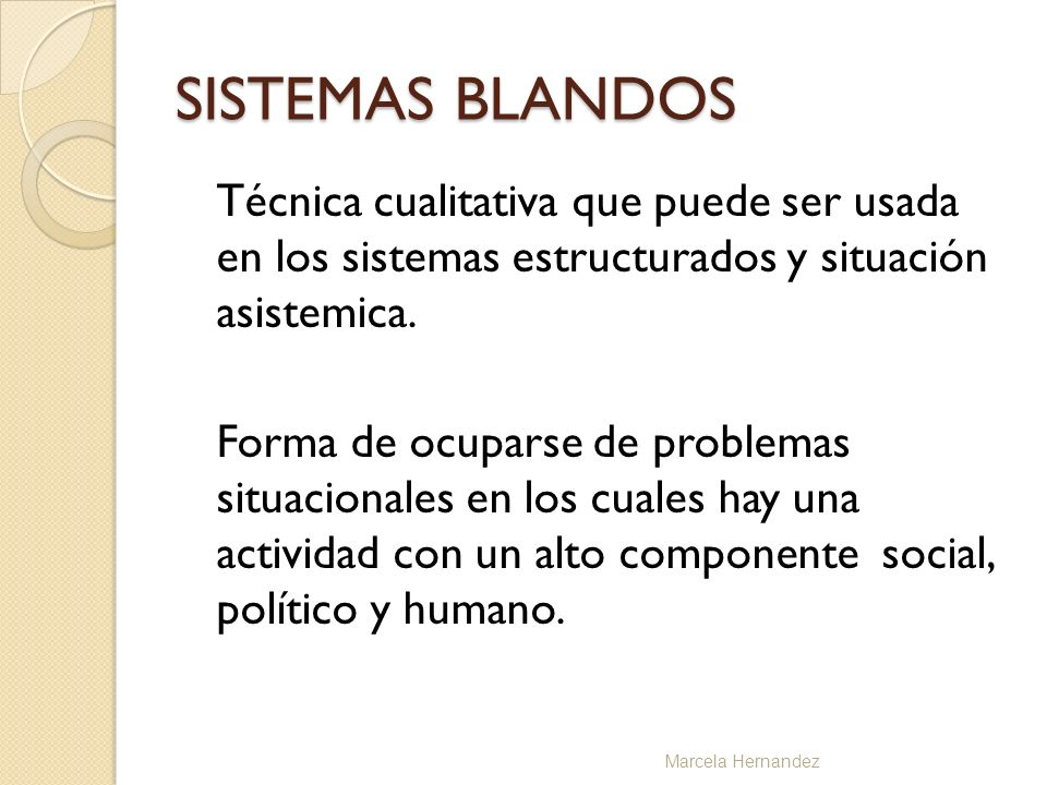 SISTEMAS BLANDOS Técnica cualitativa que puede ser usada en los sistemas estructurados y situación asistemica. Forma de ocuparse de problemas situacio