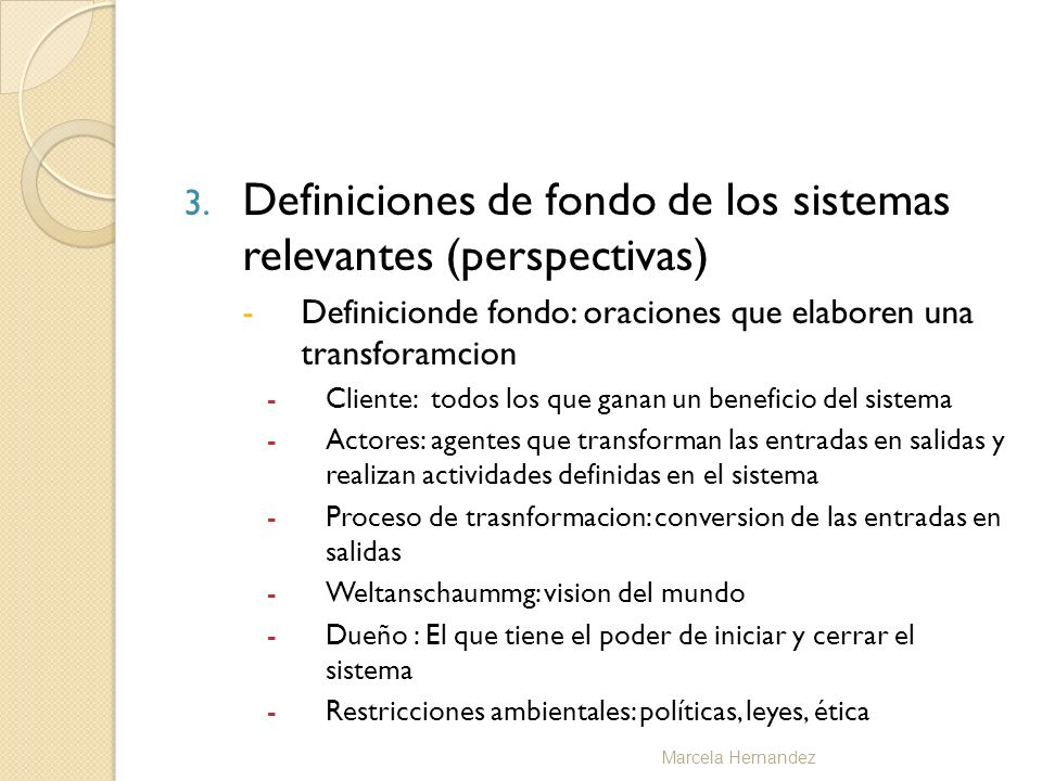 3. Definiciones de fondo de los sistemas relevantes (perspectivas) -Definicionde fondo: oraciones que elaboren una transforamcion -Cliente: todos los