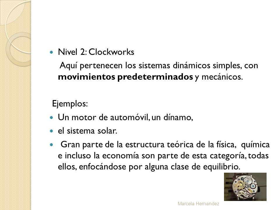Nivel 2: Clockworks Aquí pertenecen los sistemas dinámicos simples, con movimientos predeterminados y mecánicos. Ejemplos: Un motor de automóvil, un d