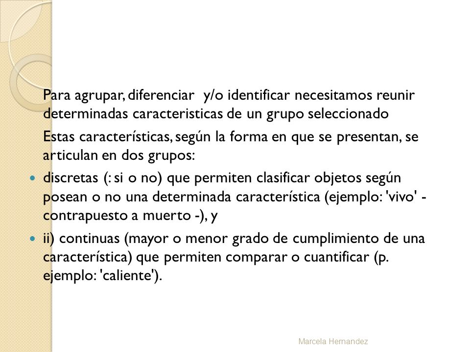 Esta distinción permite llegar a una diferenciación entre tres formas de conceptos: a) Conceptos cualitativos/clasificatorios: (sociales, agrupación) b) Conceptos comparativos o topológicos: ( mas o menos) c) Conceptos cuantitativos: (medibles) Marcela Hernandez