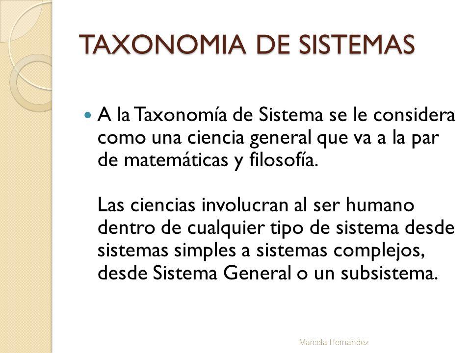 TAXONOMIA DE SISTEMAS A la Taxonomía de Sistema se le considera como una ciencia general que va a la par de matemáticas y filosofía. Las ciencias invo
