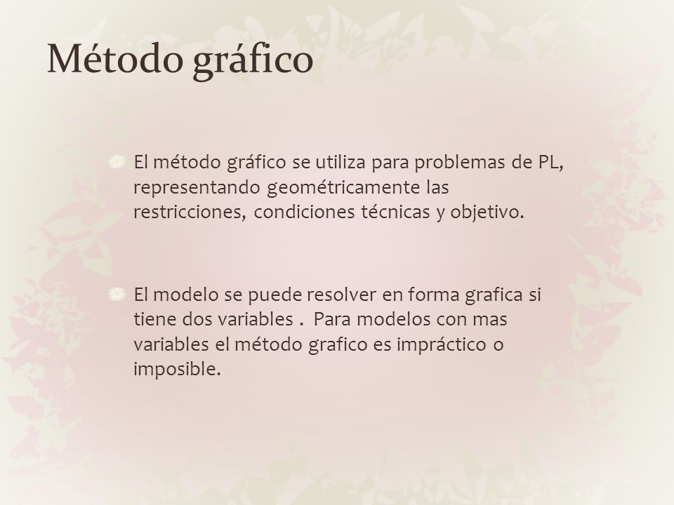Método gráfico El método gráfico se utiliza para problemas de PL, representando geométricamente las restricciones, condiciones técnicas y objetivo. El