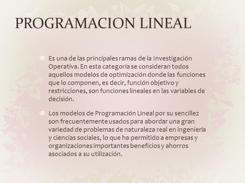 PROGRAMACION LINEAL Es una de las principales ramas de la Investigación Operativa. En esta categoría se consideran todos aquellos modelos de optimizac