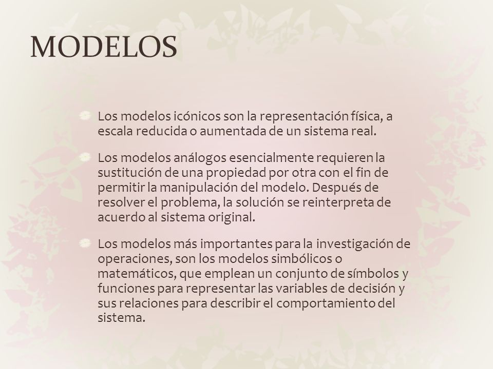 MODELOS Los modelos icónicos son la representación física, a escala reducida o aumentada de un sistema real. Los modelos análogos esencialmente requie