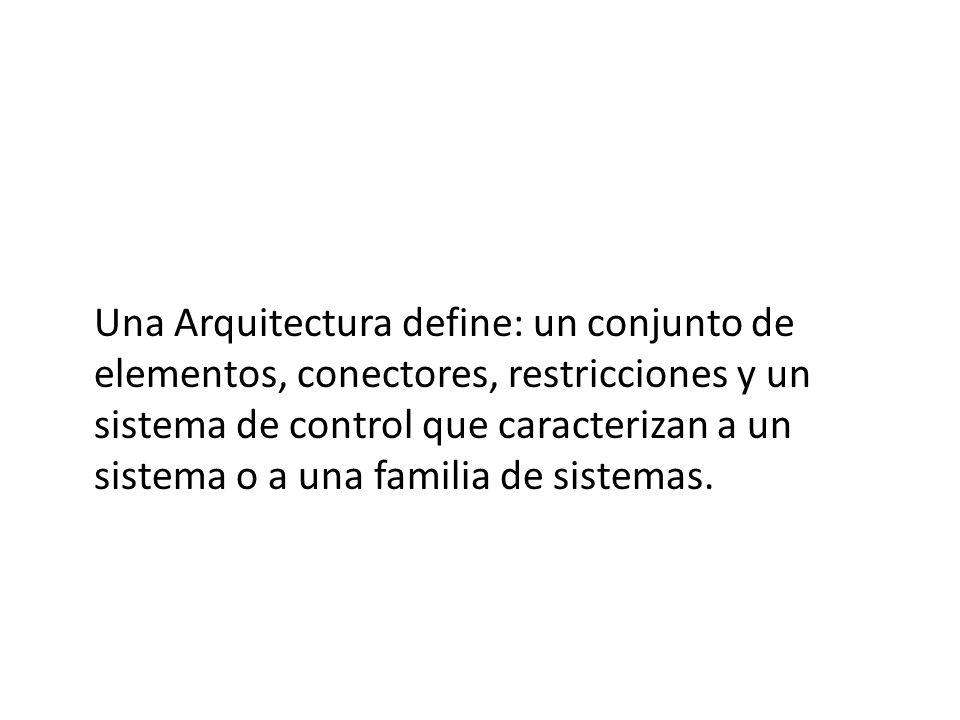 Una Arquitectura define: un conjunto de elementos, conectores, restricciones y un sistema de control que caracterizan a un sistema o a una familia de