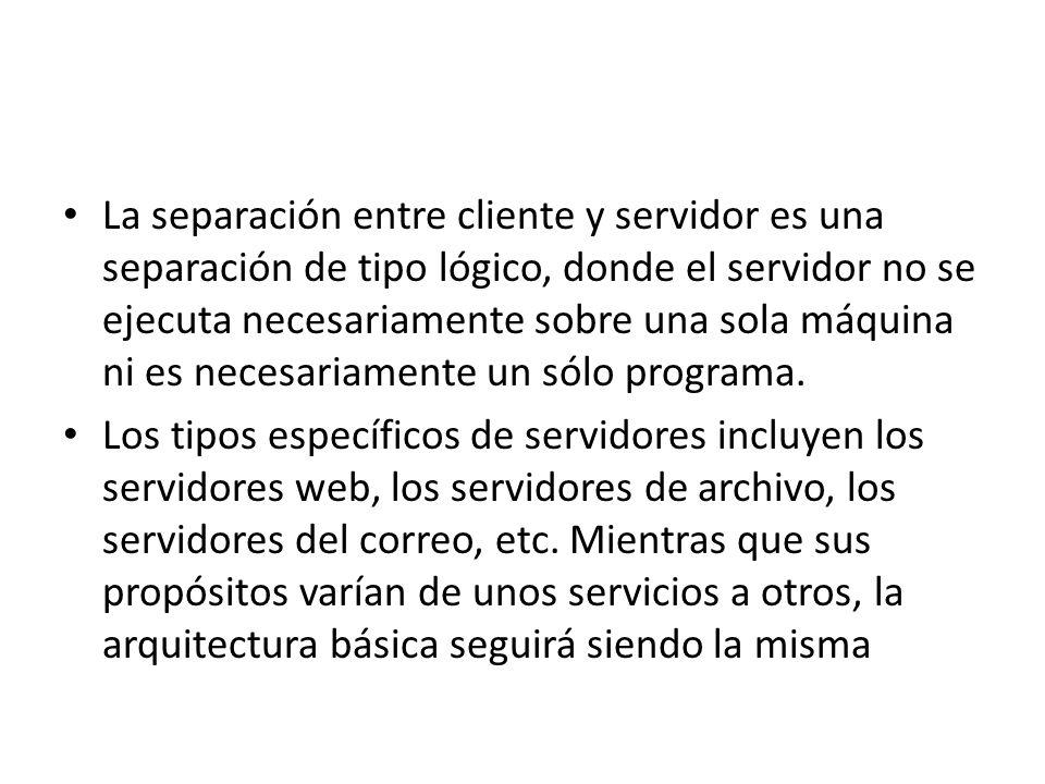 La separación entre cliente y servidor es una separación de tipo lógico, donde el servidor no se ejecuta necesariamente sobre una sola máquina ni es n