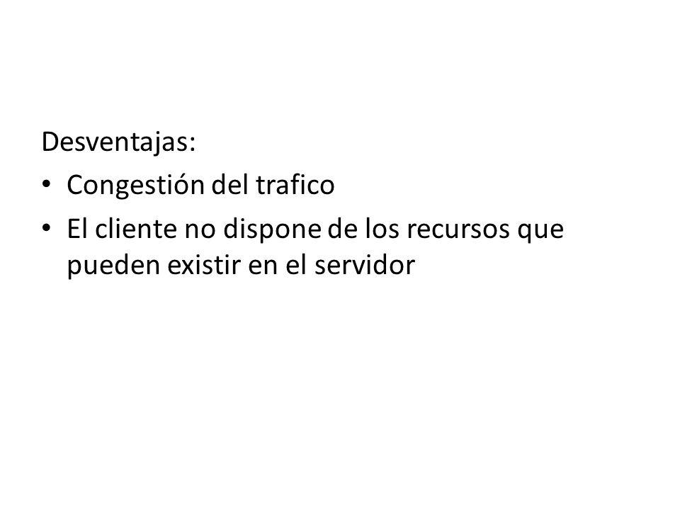 Desventajas: Congestión del trafico El cliente no dispone de los recursos que pueden existir en el servidor
