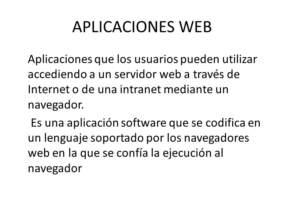 APLICACIONES WEB Aplicaciones que los usuarios pueden utilizar accediendo a un servidor web a través de Internet o de una intranet mediante un navegad