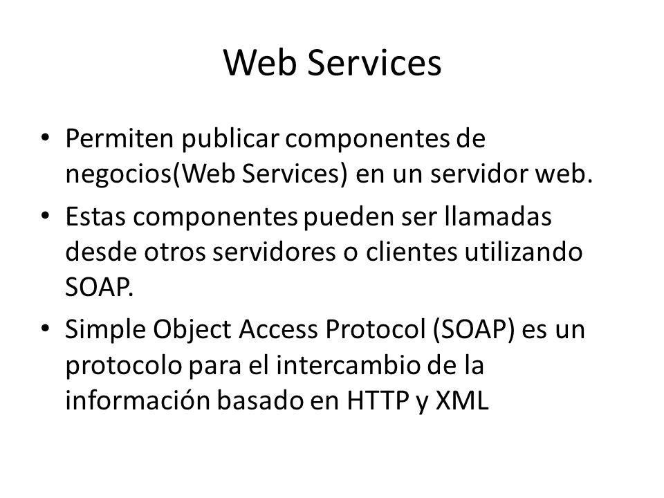 Web Services Permiten publicar componentes de negocios(Web Services) en un servidor web. Estas componentes pueden ser llamadas desde otros servidores