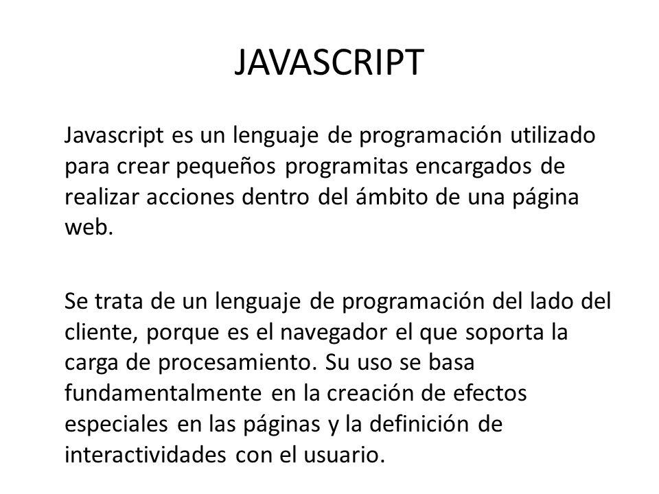 JAVASCRIPT Javascript es un lenguaje de programación utilizado para crear pequeños programitas encargados de realizar acciones dentro del ámbito de un