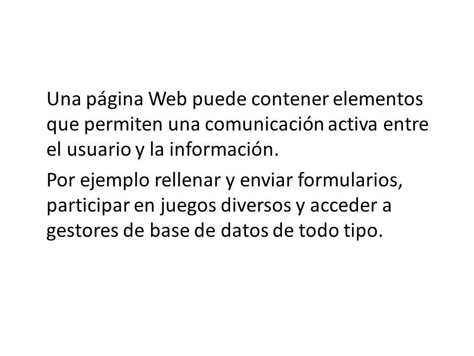 Una página Web puede contener elementos que permiten una comunicación activa entre el usuario y la información. Por ejemplo rellenar y enviar formular