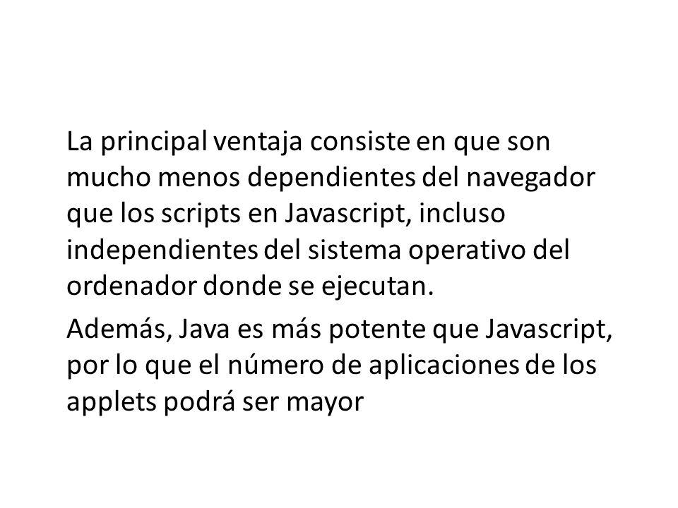 La principal ventaja consiste en que son mucho menos dependientes del navegador que los scripts en Javascript, incluso independientes del sistema oper