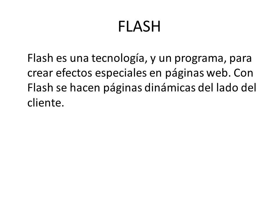 FLASH Flash es una tecnología, y un programa, para crear efectos especiales en páginas web. Con Flash se hacen páginas dinámicas del lado del cliente.