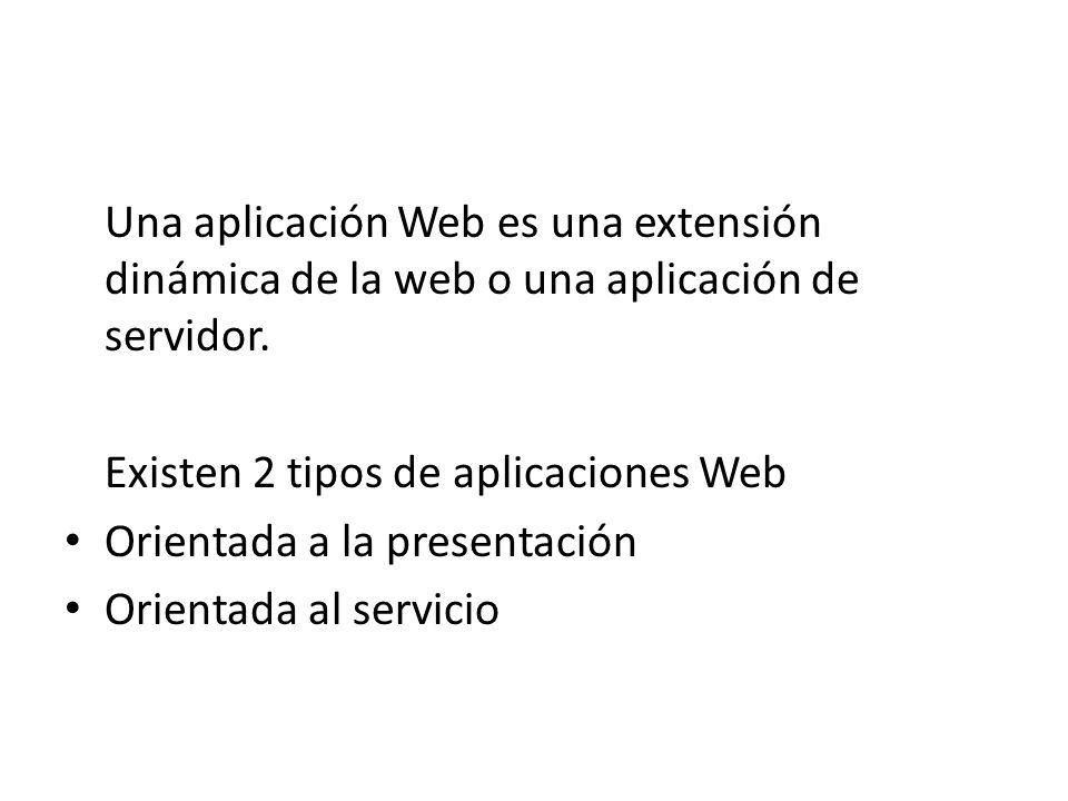 Una aplicación Web es una extensión dinámica de la web o una aplicación de servidor. Existen 2 tipos de aplicaciones Web Orientada a la presentación O