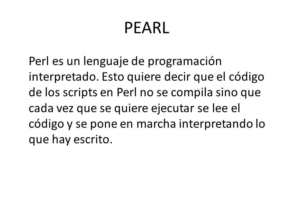 PEARL Perl es un lenguaje de programación interpretado. Esto quiere decir que el código de los scripts en Perl no se compila sino que cada vez que se