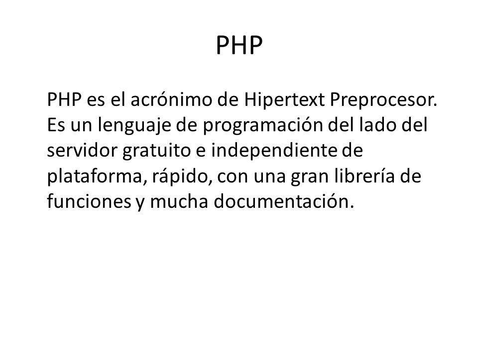 PHP PHP es el acrónimo de Hipertext Preprocesor. Es un lenguaje de programación del lado del servidor gratuito e independiente de plataforma, rápido,