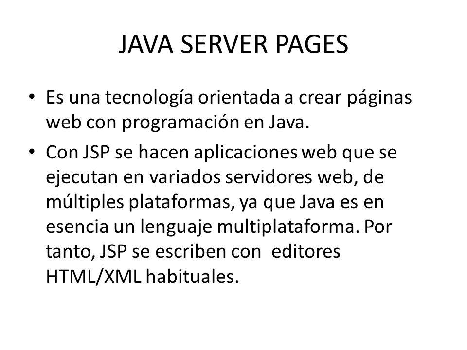 JAVA SERVER PAGES Es una tecnología orientada a crear páginas web con programación en Java. Con JSP se hacen aplicaciones web que se ejecutan en varia